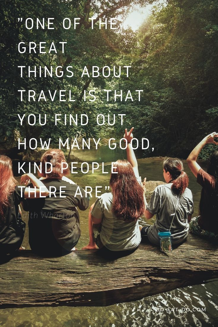 """One of the great things about travel is that you find out how many good, kind people there are."" – Edith Wharton"